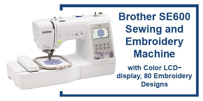 Brother SE600 Sewing and Embroidery Machine Review